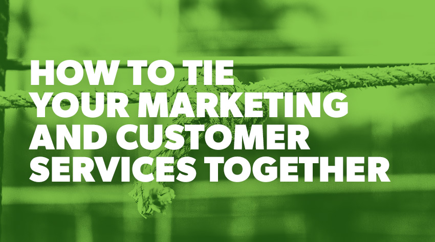 How to Tie Your Marketing and Customer Services Together