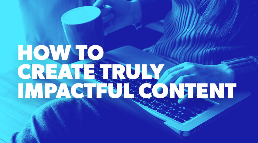 How to Create Truly Impactful Content